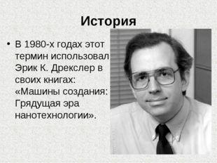 История В 1980-х годах этот термин использовал Эрик К. Дрекслер в своих книга