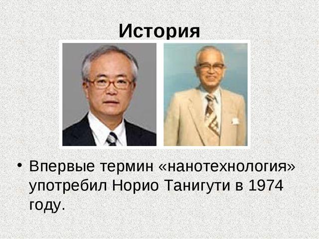 История Впервые термин «нанотехнология» употребил Норио Танигути в 1974 году.