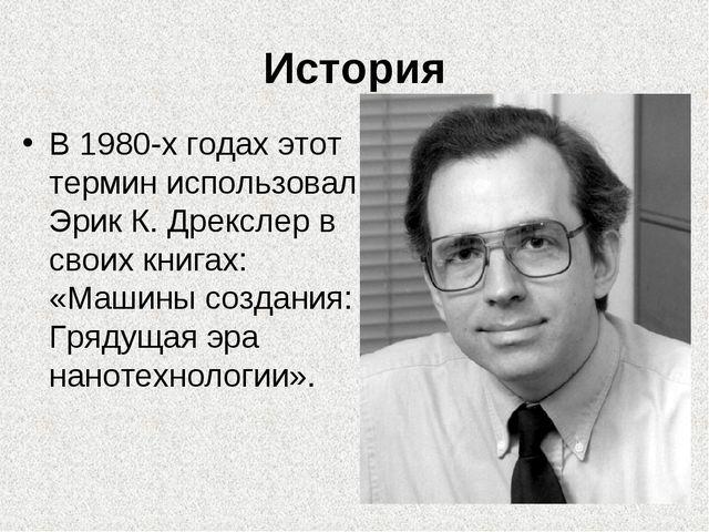 История В 1980-х годах этот термин использовал Эрик К. Дрекслер в своих книга...