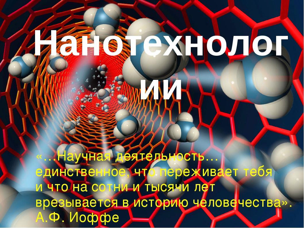 Нанотехнологии «…Научная деятельность… единственное, что переживает тебя и чт...