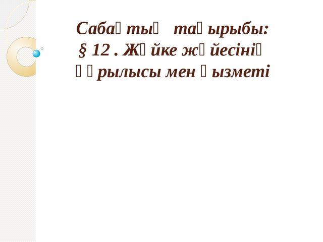 Сабақтың тақырыбы: § 12 . Жүйке жүйесінің құрылысы мен қызметі