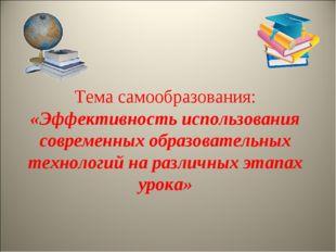 Тема самообразования: «Эффективность использования современных образовательн