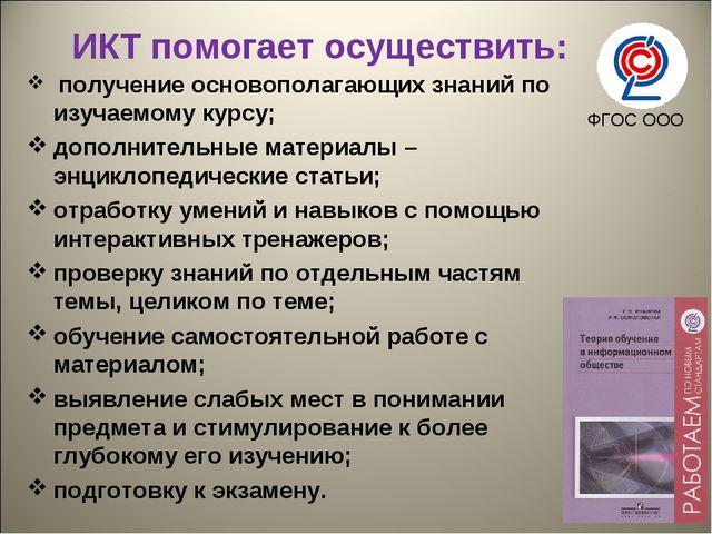 ИКТ помогает осуществить: получение основополагающих знаний по изучаемому ку...
