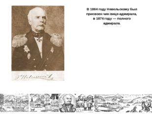 В 1864 году Невельскому был присвоен чин вице-адмирала, в 1874 году — полного