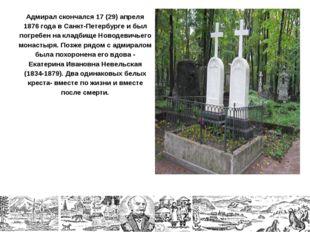 Адмирал скончался 17 (29) апреля 1876 года в Санкт-Петербурге и был погребен