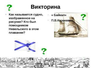 Викторина Как называется судно, изображенное на рисунке? Кто был помощником Н