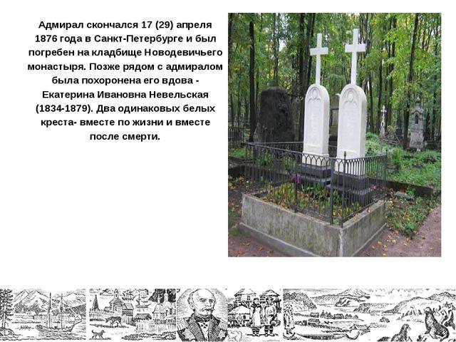 Адмирал скончался 17 (29) апреля 1876 года в Санкт-Петербурге и был погребен...