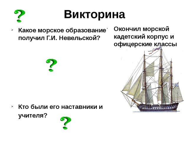 Викторина Какое морское образование получил Г.И. Невельской? Кто были его нас...
