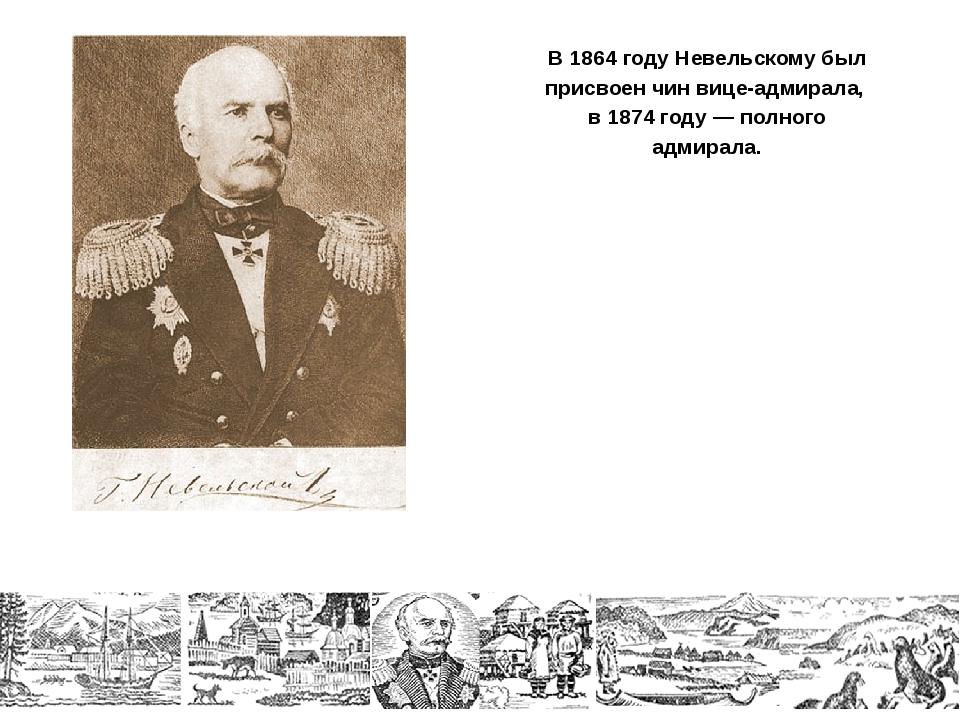 В 1864 году Невельскому был присвоен чин вице-адмирала, в 1874 году — полного...
