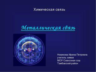 Металлическая связь Химическая связь Новикова Ирина Петровна учитель химии МО
