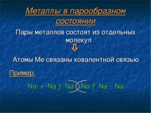Металлы в парообразном состоянии Пары металлов состоят из отдельных молекул 
