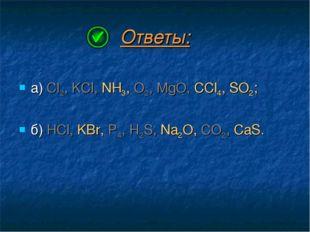 Ответы: а) Cl2, KCl, NH3, O2, MgO, CCl4, SO2; б) HCl, KBr, P4, H2S, Na2O, CO2