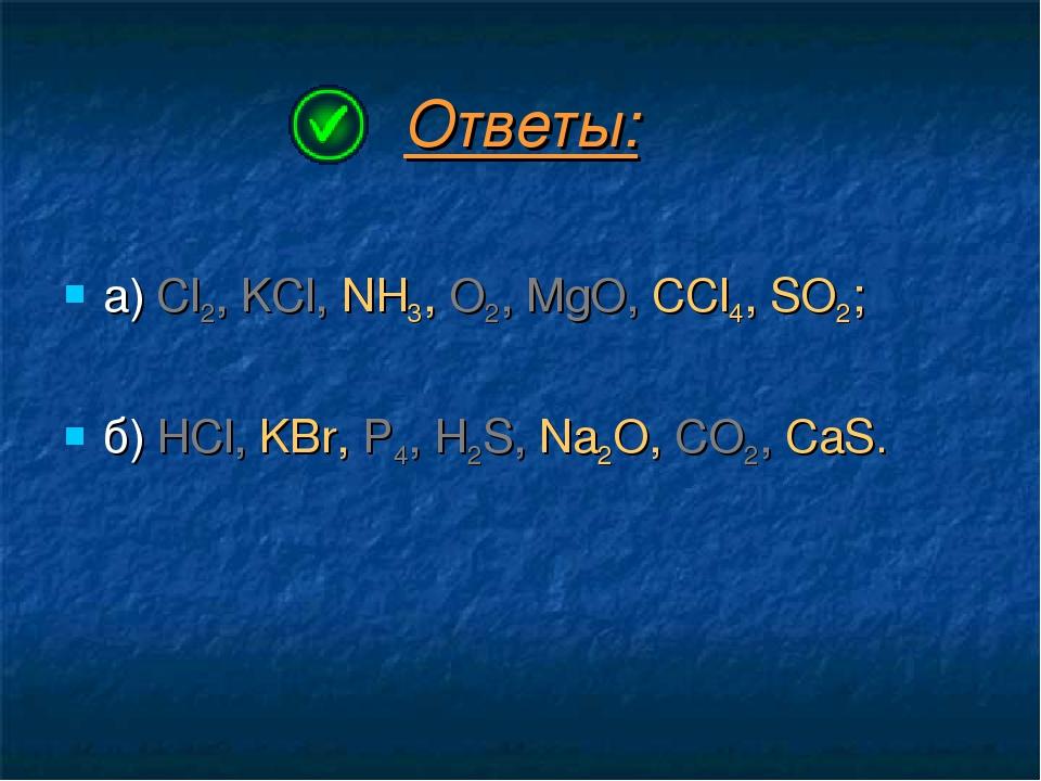 Ответы: а) Cl2, KCl, NH3, O2, MgO, CCl4, SO2; б) HCl, KBr, P4, H2S, Na2O, CO2...