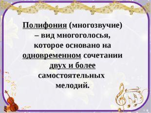 Полифония (многозвучие) – вид многоголосья, которое основано на одновременном
