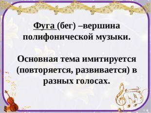 Фуга (бег) –вершина полифонической музыки. Основная тема имитируется (повторя