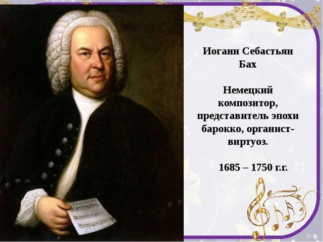 Иоганн Себастьян Бах Немецкий композитор, представитель эпохи барокко, органи...
