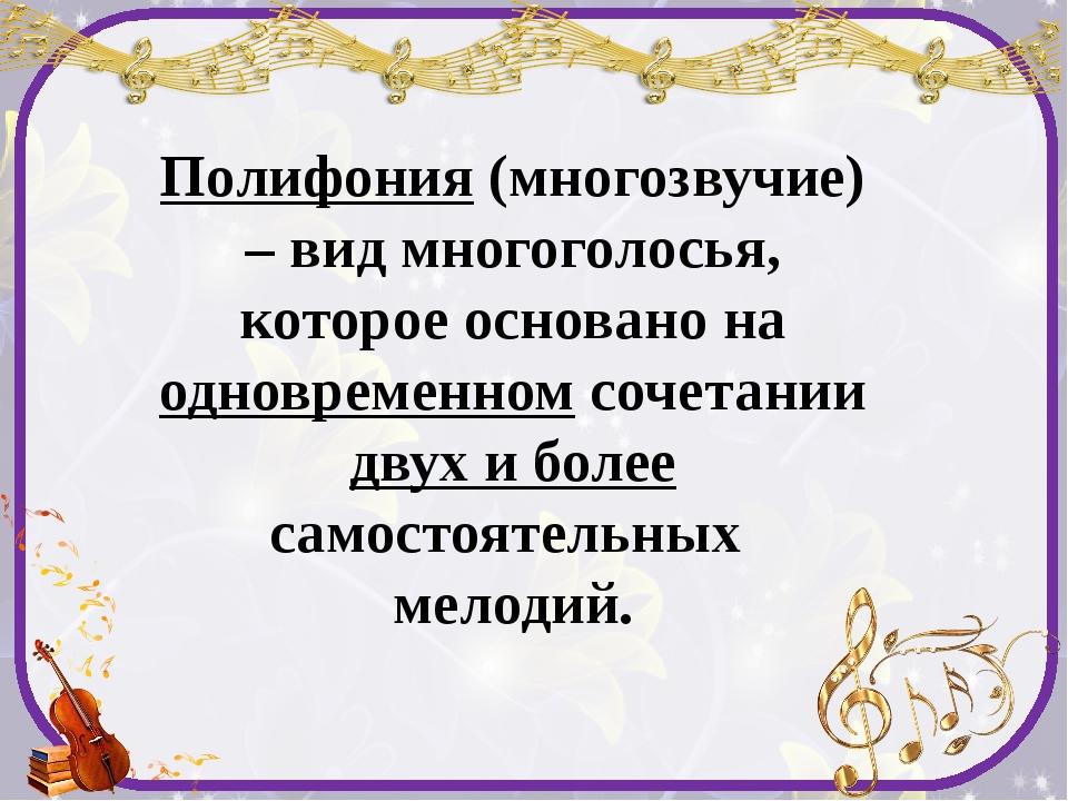 Полифония (многозвучие) – вид многоголосья, которое основано на одновременном...