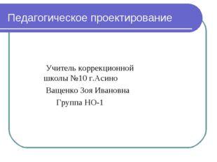 Педагогическое проектирование Учитель коррекционной школы №10 г.Асино Ващенко