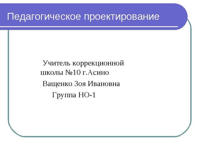 Педагогическое проектирование Учитель коррекционной школы №10 г.Асино Ващенко...