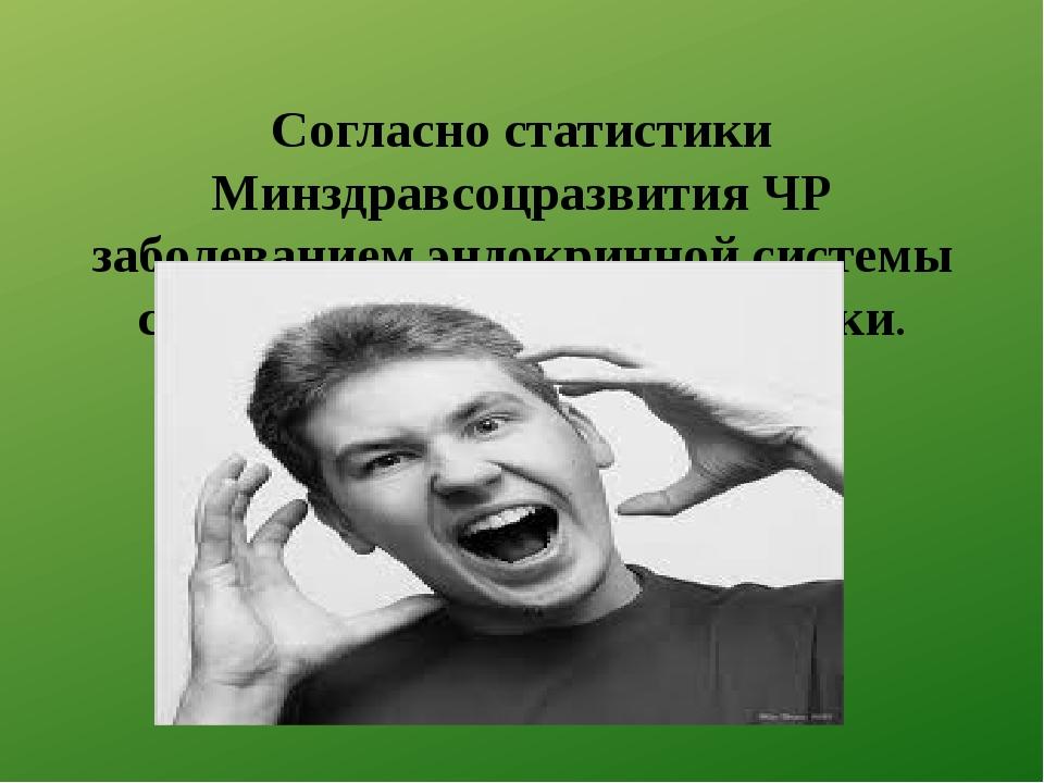 Согласно статистики Минздравсоцразвития ЧР заболеванием эндокринной системы с...