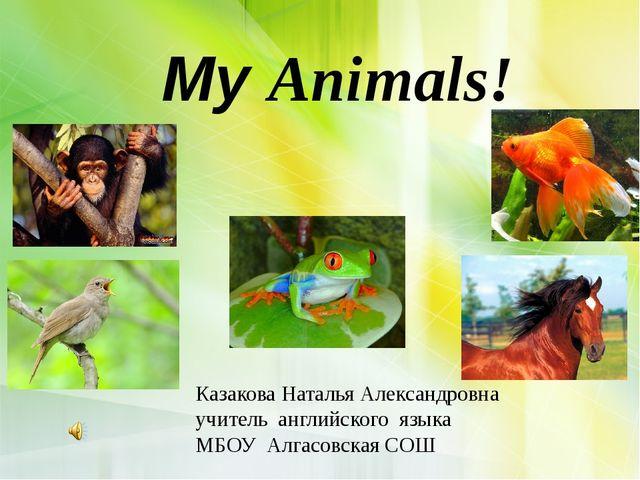 My Animals! Казакова Наталья Александровна учитель английского языка МБОУ Ал...