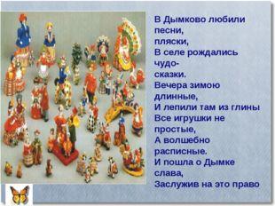 В Дымково любили песни, пляски, В селе рождались чудо- сказки. Вечера зимою