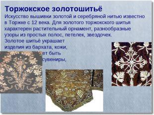 Торжокское золотошитьё Искусство вышивки золотой и серебряной нитью известно