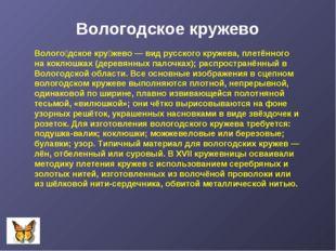 Волого́дское кру́жево — вид русского кружева, плетённого на коклюшках (деревя
