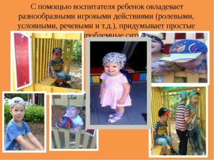 С помощью воспитателя ребенок овладевает разнообразными игровыми действиями