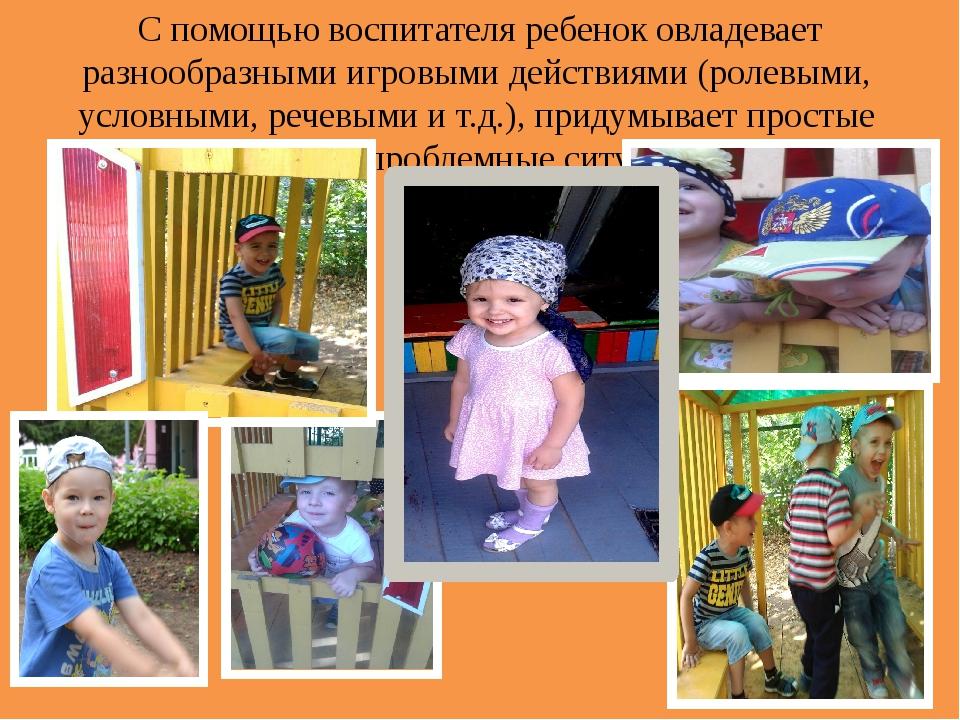 С помощью воспитателя ребенок овладевает разнообразными игровыми действиями...