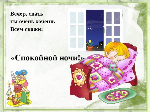Вечер, спать ты очень хочешь Всем скажи: «Спокойной ночи!»