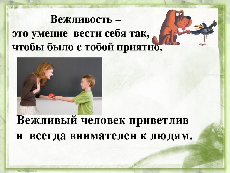 Вежливость – это умение вести себя так, чтобы было с тобой приятно. Вежливый...