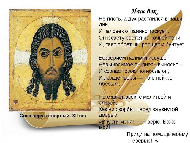 Спас нерукотворный. XII век Наш век Не плоть, а дух растлился в наши дни, И ч...