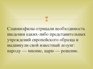 Славянофилы отрицали необходимость введения каких-либо представительных учреж
