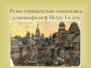 Резко отрицательно относились славянофилы к Петру I и его политике европеизац