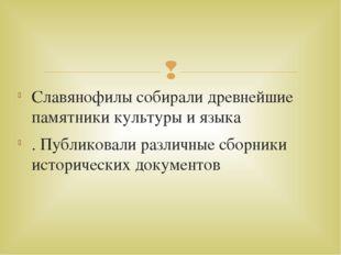 Славянофилы собирали древнейшие памятники культуры и языка . Публиковали разл