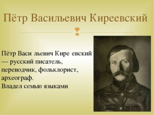 Пётр Васильевич Киреевский Пётр Васи́льевич Кире́евский— русский писатель, пе