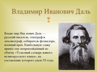Владимир Иванович Даль Влади́мир Ива́нович Даль — русский писатель, этнограф