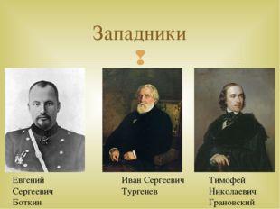 Западники Евгений Сергеевич Боткин Иван Сергеевич Тургенев Тимофей Николаевич