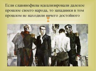 Если славянофилы идеализировали далекое прошлое своего народа, то западники в