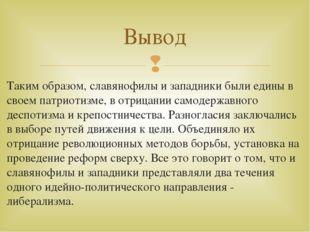 Таким образом, славянофилы и западники были едины в своем патриотизме, в отри