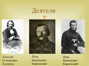 Деятели Алексей Степанович Хомяков Пётр Васильевич Киреевский Иван Васильевич