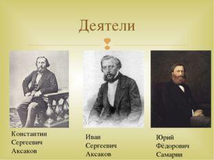 Деятели Константин Сергеевич Аксаков Иван Сергеевич Аксаков Юрий Фёдорович Са