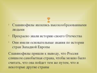 Славянофилы являлись высокообразованными людьми Прекрасно знали историю своег