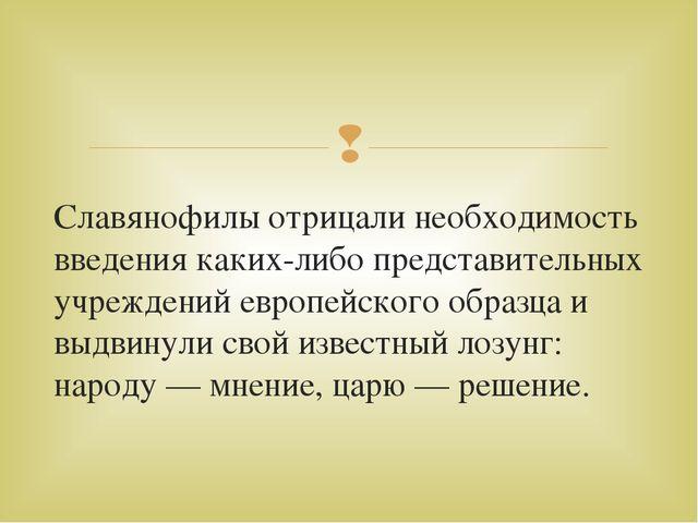 Славянофилы отрицали необходимость введения каких-либо представительных учреж...