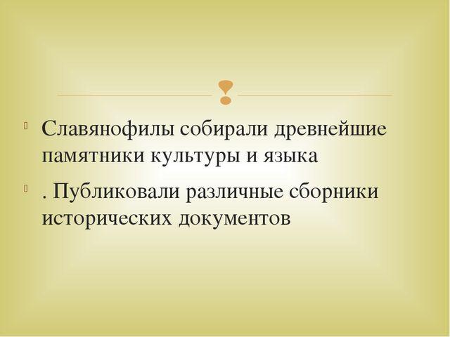 Славянофилы собирали древнейшие памятники культуры и языка . Публиковали разл...