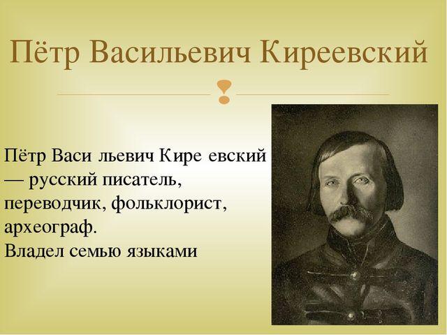 Пётр Васильевич Киреевский Пётр Васи́льевич Кире́евский— русский писатель, пе...