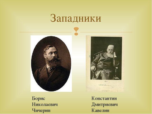 Западники Борис Николаевич Чичерин Константин Дмитриевич Кавелин 