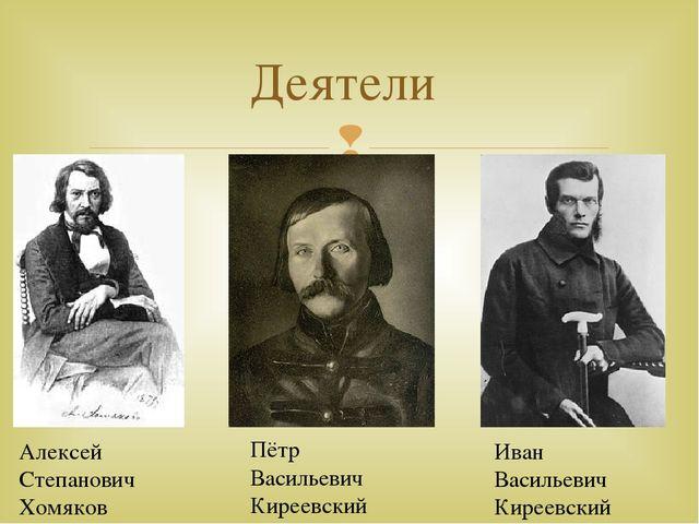Деятели Алексей Степанович Хомяков Пётр Васильевич Киреевский Иван Васильевич...