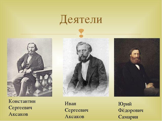 Деятели Константин Сергеевич Аксаков Иван Сергеевич Аксаков Юрий Фёдорович Са...